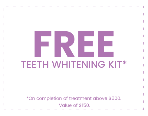 FREE Teeth Whitening Kit *On completion of treatment above $500. Value of $150.